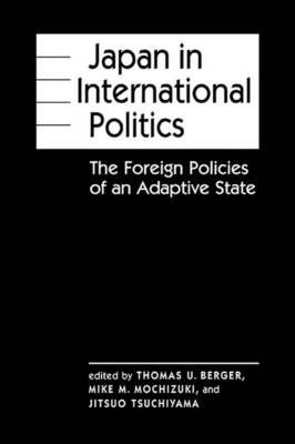 Japan in International Politics The Foreign Policies of an Adaptive State by Thomas U. Berger