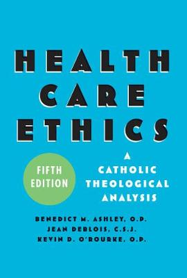 Health Care Ethics A Catholic Theological Analysis, Fifth Edition by Benedict M. Ashley