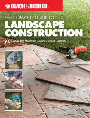 The Complete Guide to Landscape Construction (Black & Decker) 60 Step-by-Step Projects for Creating a Perfect Landscape by Editors of Creative Publishing