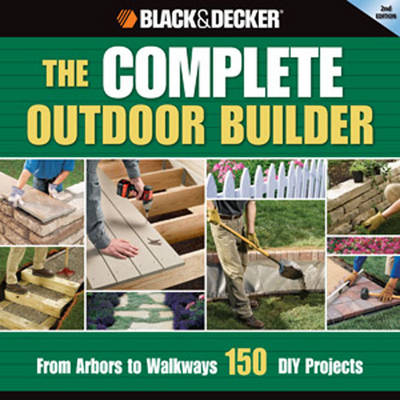 The Complete Outdoor Builder (Black & Decker) From Arbors to Walkways: 150 DIY Projects by Editors of CPi