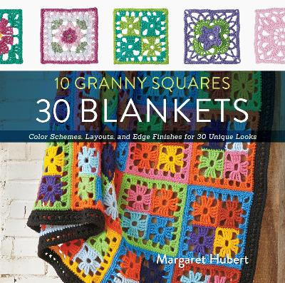 10 Granny Squares 30 Blankets Color Schemes, Layouts, and Edge Finishes for 30 Unique Looks by Margaret Hubert