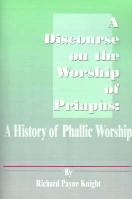 A Discourse on the Worship of Priapus A History of Phallic Worship by Richard Payne Knight