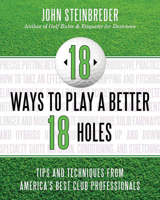 18 Ways to Play a Better 18 Holes Tips and Techniques from America's Best Club Professionals by John Steinbreder