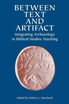 Between Text and Artifact Integrating Archaeology in Biblical Studies Teaching by Milton C Moreland