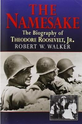 The Namesake, the Biography of Theodore Roosevelt Jr. by Robert W Walker