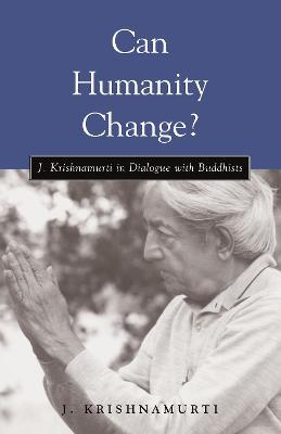 Can Humanity Change? J. Krishnamurti in Dialogue with Buddhists by J. Krishnamurti
