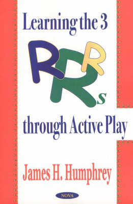 Learning the 3 R's Through Active Play by James H. Humphrey