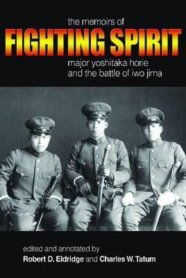 Fighting Spirit The Memoirs of Major Yoshitaka Horie and the Battle of Iwo Jima by Robert D. Eldridge