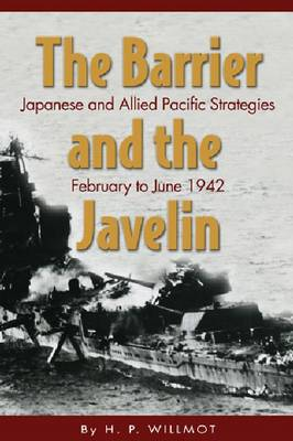 Barrier and the Javelin Japanese and Allied Strategies, February to June 1942 by Willmott