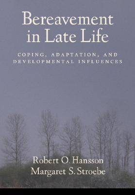 Bereavement in Late Life Coping, Adaptation, and Developmental Influences by Robert O. Hansson, Margaret S. Stroebe