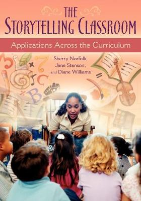 The Storytelling Classroom Applications Across the Curriculum by Sherry Norfolk, Jane Stenson, Diane Williams