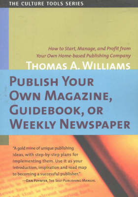 Publish Your Own Magazine, Guidebook or Weekly Newspaper How to Start, Manage & Profit from Your Own Home-Based Publishing Company by Thomas Arthur Williams