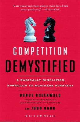 Competition Demystified A Radically Simplified Approach to Business Strategy by Bruce C. N. Greenwald, Judd Kahn