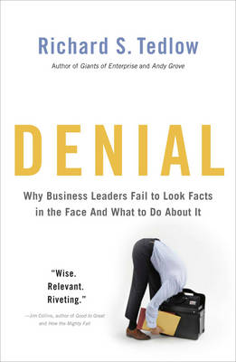 Denial Why Business Leaders Fail to Look Facts in the Face - and What to Do About it by Richard S. Tedlow
