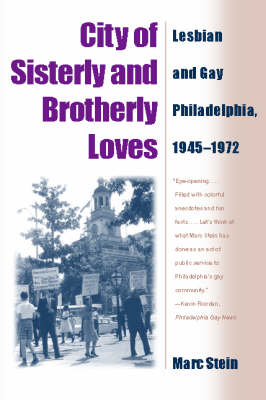 City of Sisterly and Brotherly Loves Lesbian and Gay Philadelphia, 1945-1972 by Marc Stein