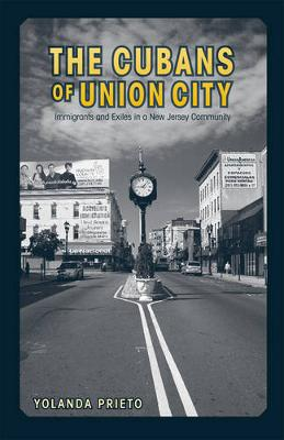 The Cubans of Union City Immigrants and Exiles in a New Jersey Community by Yolanda Prieto