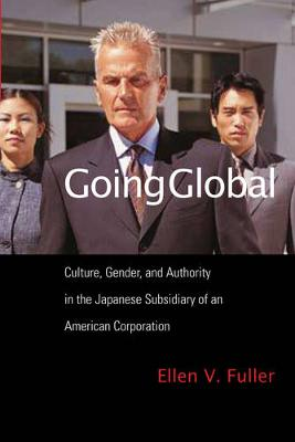 Going Global Culture, Gender, and Authority in the Japanese Subsidiary of an American Corporation by Ellen V. Fuller