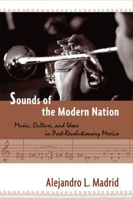 Sounds of the Modern Nation Music, Culture, and Ideas in Post-Revolutionary Mexico by Alejandro L. Madrid