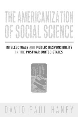 The Americanization of Social Science Intellectuals and Public Responsibility in the Postwar United States by David Haney