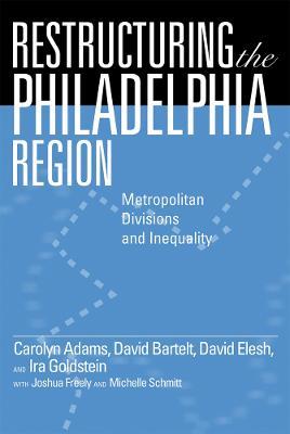 Restructuring the Philadelphia Region Metropolitan Divisions and Inequality by Carolyn Adams, David Bartelt, David Elesh, Ira Goldstein