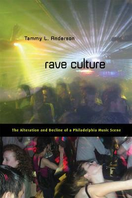 Rave Culture The Alteration and Decline of a Philadelphia Music Scene by Tammy Anderson
