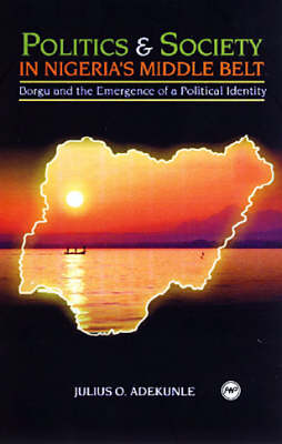 Politics And Society In Nigeria's Middle Belt Borgu and the Emergence of a Political Identity by Julius O. Adekunle