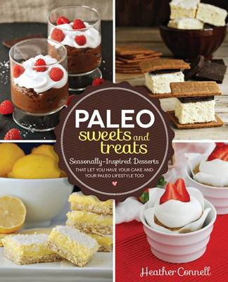 Paleo Sweets and Treats Seasonally Inspired Desserts That Let You Have Your Cake and Your Paleo Lifestyle, Too by Heather Connell