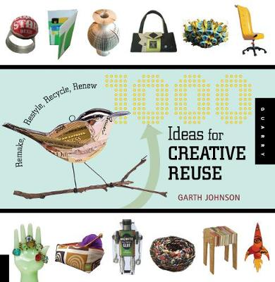 1000 Ideas for Creative Reuse Remake, Restyle, Recycle, Renew by Garth Johnson