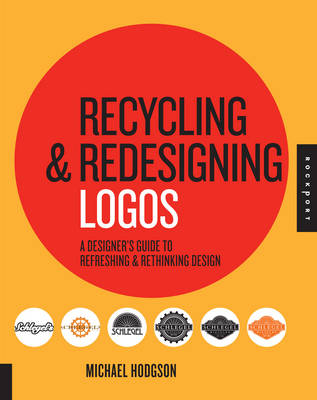 Recycling and Redesigning Logos A Designer's Guide to Refreshing & Rethinking Design by Michael Hodgson