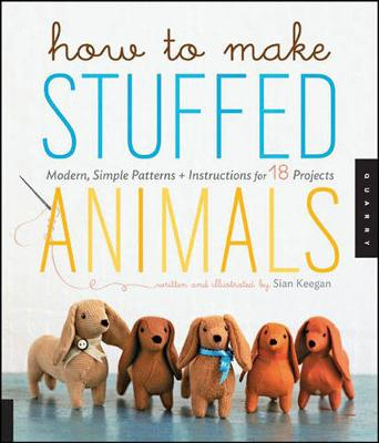 How to Make Stuffed Animals Modern, Simple Patterns + Instructions for 18 Projects by Sian Keegan