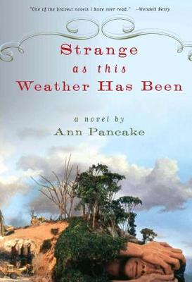 Strange as This Weather Has Been A Novel by Ann Pancake