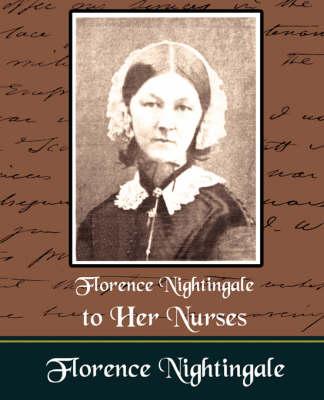 Florence Nightingale to Her Nurses by Nightingale Florence Nightingale