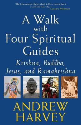 A Walk with Four Spiritual Guides Krishna Buddha Jesus and Ramakrishna by Andrew Harvey