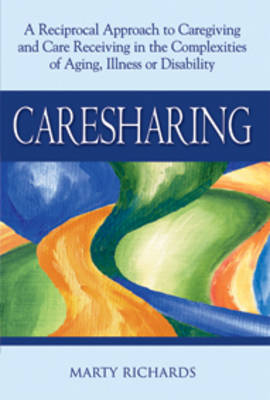Caresharing A Reciprocal Approach to Caregiving and Care Receiving in the Complexities of Aging, Illness or Disability by Marty Richards