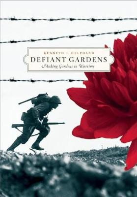 Defiant Gardens Making Gardens in Wartime by Kenneth I. Helphand