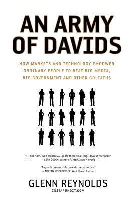 An Army of Davids How Markets and Technology Empower Ordinary People to Beat Big Media, Big Government, and Other Goliaths by Glenn H. Reynolds