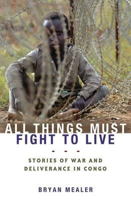 All Things Must Fight to Live Stories of War and Deliverance in Congo by Bryan Mealer