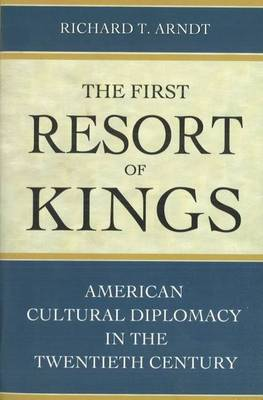 The First Resort of Kings American Cultural Diplomacy in the Twentieth Century by Richard T. Arndt