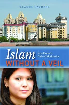 Islam without a Veil Kazakhstan'S Path of Moderation by Claude Salhani
