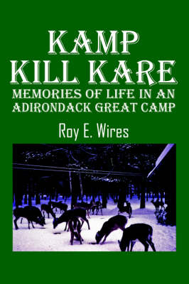 Kamp Kill Kare Memories of Life in an Adirondack Great Camp by Roy E Wires