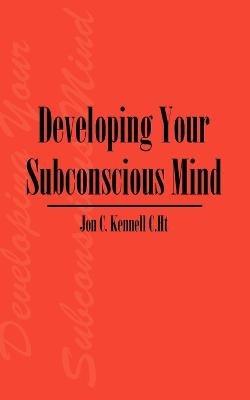 Developing Your Subconscious Mind by Jon C Kennell C Ht