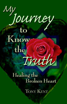 My Journey to Know the Truth Healing the Broken Heart by Tony (University of the Arts, London, UK) Kent