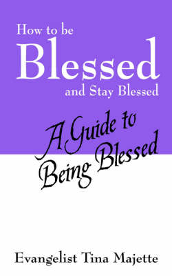 How to Be Blessed and Stay Blessed A Guide to Being Blessed by Evangelist Tina Majette