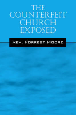 The Counterfeit Church Exposed by Rev Forrest Moore
