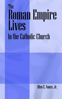 The Roman Empire Lives In the Catholic Church by Allen E, Jr. Nance, Allen E Nance Jr