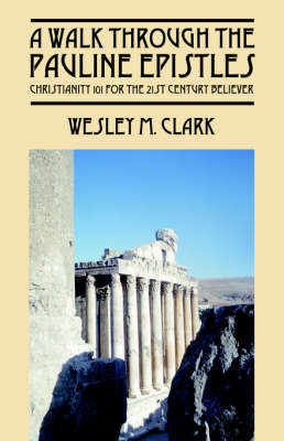 A Walk Through the Pauline Epistles Christianity 101 for the 21st Century Believer by Wesley M Clark