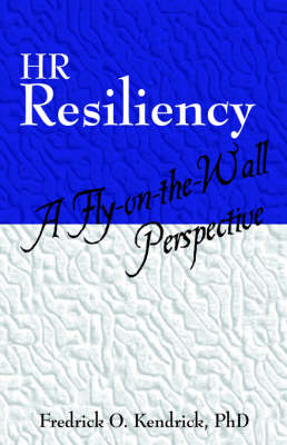 HR Resiliency A Fly-On-The-Wall Perspective by Fredrick O Kendrick Ph D