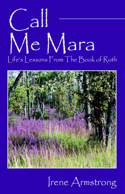 Call Me Mara Life's Lessons from the Book of Ruth by Irene Armstrong
