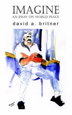 Imagine An Essay on World Peace by David A Britner