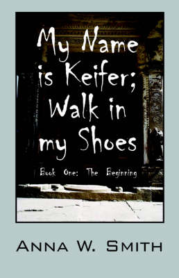 My Name Is Keifer; Walk in My Shoes - Book One The Beginning by Anna W Smith